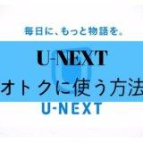 U-NEXT(ユーネクスト)加入前に見てほしい!高い月額でも得する使い方